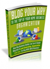 Blog Your Way To The Top Of Your Home Business Organization eBook with